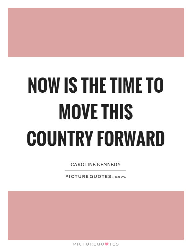 Now is the time to move this country forward Picture Quote #1