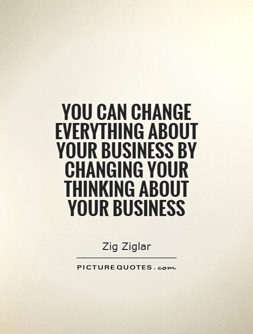 You can change everything about your business by changing your thinking about your business Picture Quote #1