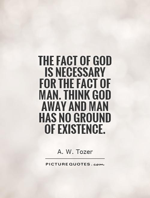 The fact of God is necessary for the fact of man. Think God away and man has no ground of existence Picture Quote #1