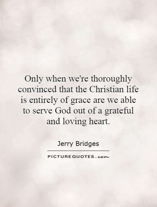 Only when we're thoroughly convinced that the Christian life is entirely of grace are we able to serve God out of a grateful and loving heart Picture Quote #1