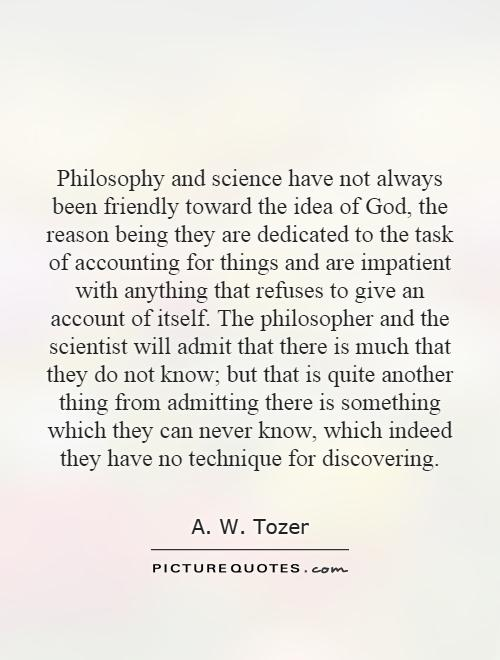 Philosophy and science have not always been friendly toward the idea of God, the reason being they are dedicated to the task of accounting for things and are impatient with anything that refuses to give an account of itself. The philosopher and the scientist will admit that there is much that they do not know; but that is quite another thing from admitting there is something which they can never know, which indeed they have no technique for discovering Picture Quote #1