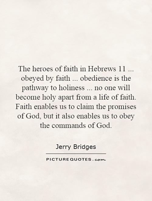 The heroes of faith in Hebrews 11... obeyed by faith... obedience is the pathway to holiness... no one will become holy apart from a life of faith. Faith enables us to claim the promises of God, but it also enables us to obey the commands of God Picture Quote #1