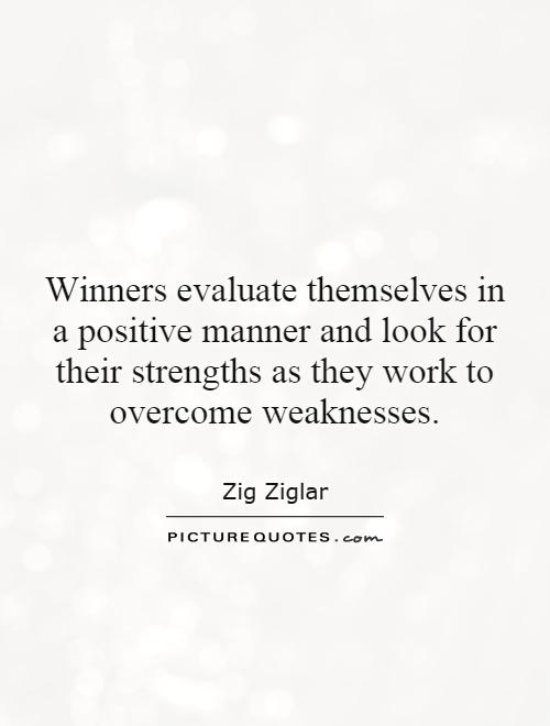 Winners evaluate themselves in a positive manner and look for their strengths as they work to overcome weaknesses Picture Quote #1