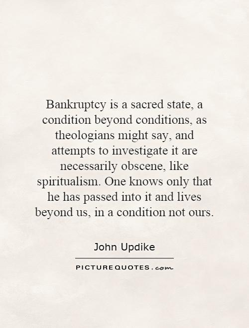 Bankruptcy is a sacred state, a condition beyond conditions, as theologians might say, and attempts to investigate it are necessarily obscene, like spiritualism. One knows only that he has passed into it and lives beyond us, in a condition not ours Picture Quote #1