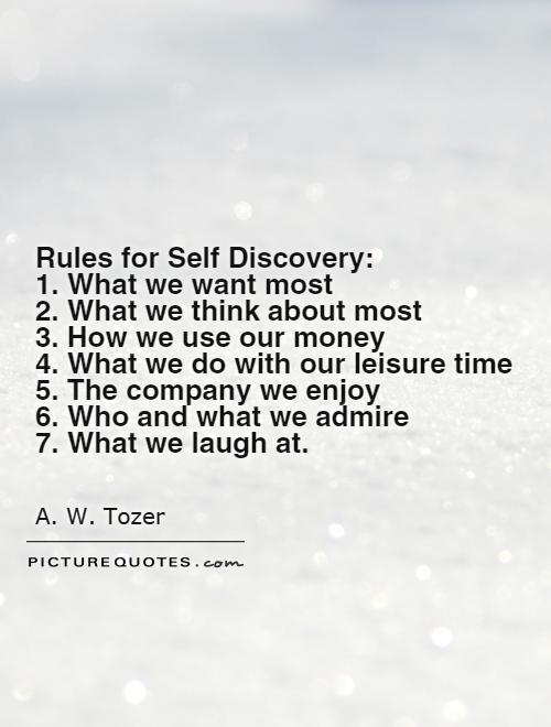 Rules for Self Discovery:  1. What we want most 2. What we think about most  3. How we use our money 4. What we do with our leisure time 5. The company we enjoy 6. Who and what we admire 7. What we laugh at Picture Quote #1