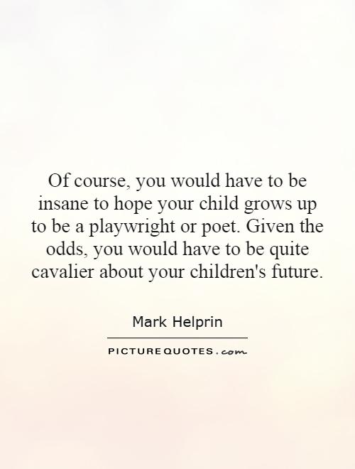 Of course, you would have to be insane to hope your child grows up to be a playwright or poet. Given the odds, you would have to be quite cavalier about your children's future Picture Quote #1