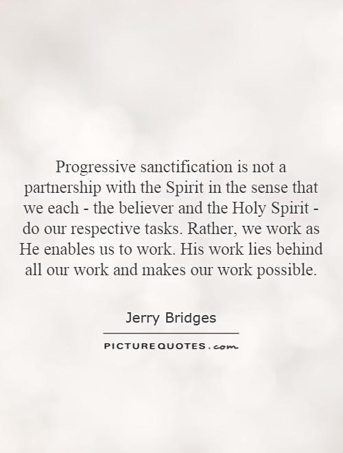 Progressive sanctification is not a partnership with the Spirit in the sense that we each - the believer and the Holy Spirit - do our respective tasks. Rather, we work as He enables us to work. His work lies behind all our work and makes our work possible Picture Quote #1