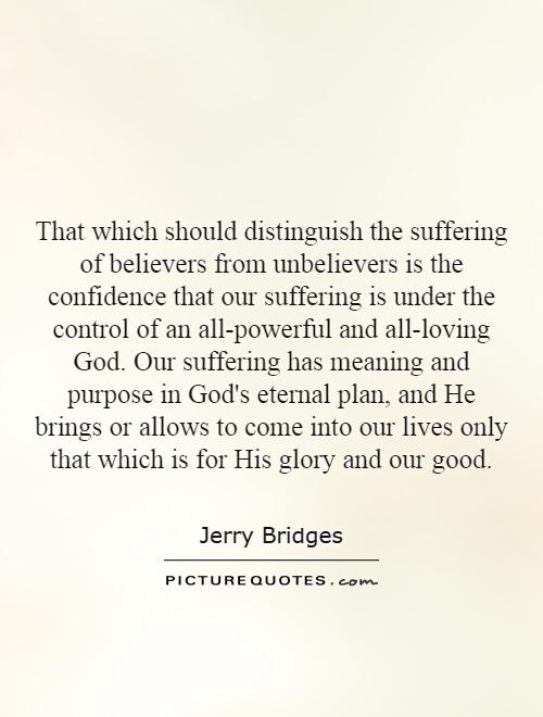 That which should distinguish the suffering of believers from unbelievers is the confidence that our suffering is under the control of an all-powerful and all-loving God. Our suffering has meaning and purpose in God's eternal plan, and He brings or allows to come into our lives only that which is for His glory and our good Picture Quote #1