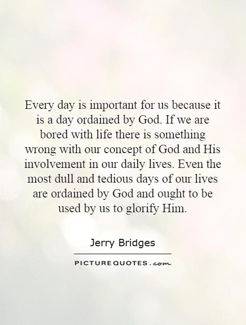 Every day is important for us because it is a day ordained by God. If we are bored with life there is something wrong with our concept of God and His involvement in our daily lives. Even the most dull and tedious days of our lives are ordained by God and ought to be used by us to glorify Him Picture Quote #1