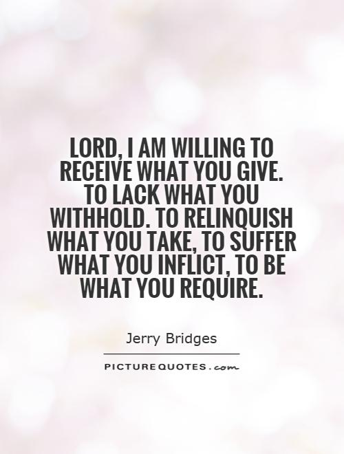 Lord, I am willing to receive what you give. To lack what you withhold. To relinquish what you take, to suffer what you inflict, to be what you require Picture Quote #1