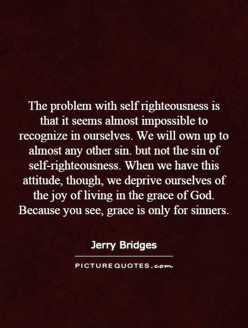 The problem with self righteousness is that it seems almost ...