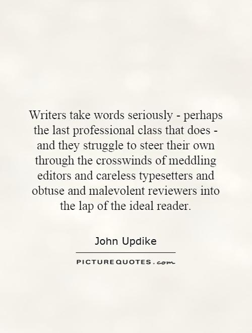 Writers take words seriously - perhaps the last professional class that does - and they struggle to steer their own through the crosswinds of meddling editors and careless typesetters and obtuse and malevolent reviewers into the lap of the ideal reader Picture Quote #1