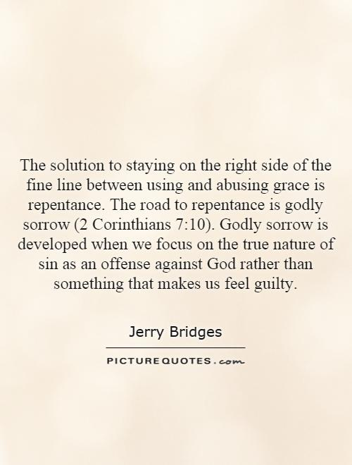 The solution to staying on the right side of the fine line between using and abusing grace is repentance. The road to repentance is godly sorrow (2 Corinthians 7:10). Godly sorrow is developed when we focus on the true nature of sin as an offense against God rather than something that makes us feel guilty Picture Quote #1