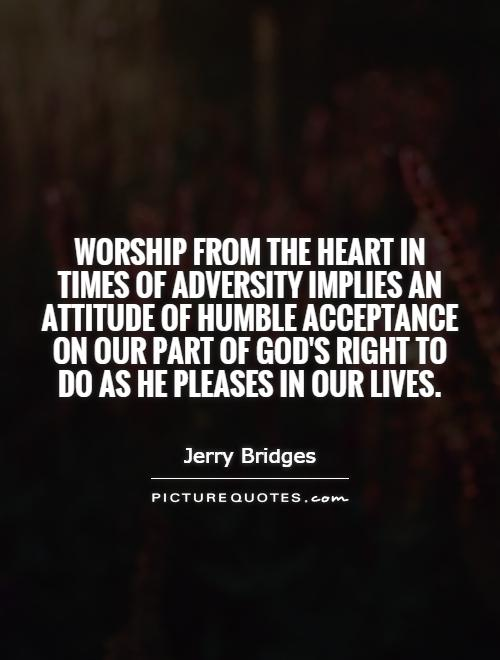 Worship from the heart in times of adversity implies an attitude of humble acceptance on our part of God's right to do as He pleases in our lives Picture Quote #1