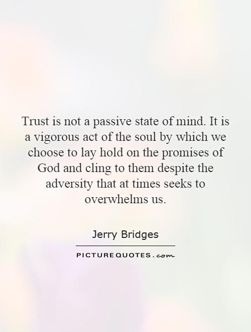 Trust is not a passive state of mind. It is a vigorous act of the soul by which we choose to lay hold on the promises of God and cling to them despite the adversity that at times seeks to overwhelms us Picture Quote #1