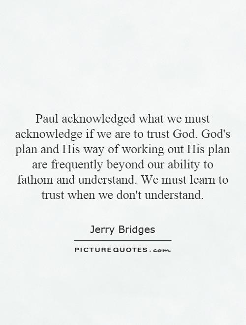 Paul acknowledged what we must acknowledge if we are to trust God. God's plan and His way of working out His plan are frequently beyond our ability to fathom and understand. We must learn to trust when we don't understand Picture Quote #1
