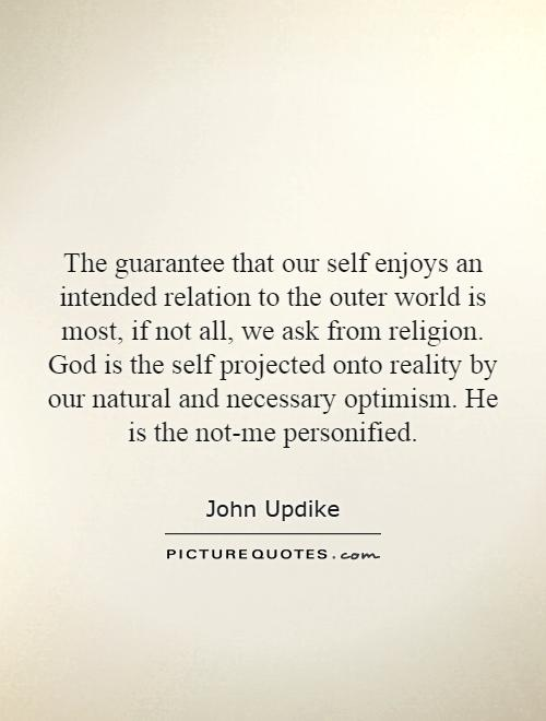 The guarantee that our self enjoys an intended relation to the outer world is most, if not all, we ask from religion. God is the self projected onto reality by our natural and necessary optimism. He is the not-me personified Picture Quote #1