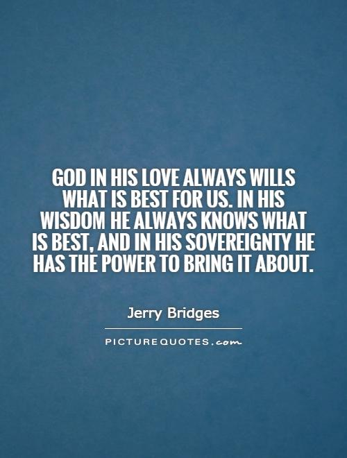 God in His love always wills what is best for us. In His wisdom He always knows what is best, and in His sovereignty He has the power to bring it about Picture Quote #1