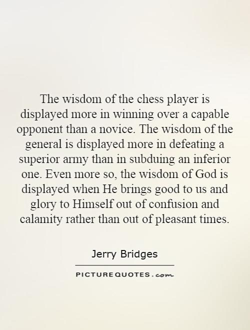 The wisdom of the chess player is displayed more in winning over a capable opponent than a novice. The wisdom of the general is displayed more in defeating a superior army than in subduing an inferior one. Even more so, the wisdom of God is displayed when He brings good to us and glory to Himself out of confusion and calamity rather than out of pleasant times Picture Quote #1
