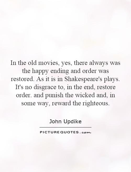 In the old movies, yes, there always was the happy ending and order was restored. As it is in Shakespeare's plays. It's no disgrace to, in the end, restore order. and punish the wicked and, in some way, reward the righteous Picture Quote #1