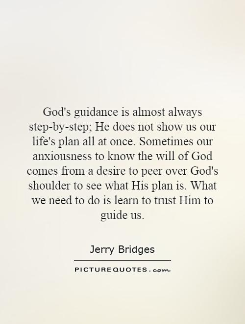 God's guidance is almost always step-by-step; He does not show us our life's plan all at once. Sometimes our anxiousness to know the will of God comes from a desire to peer over God's shoulder to see what His plan is. What we need to do is learn to trust Him to guide us Picture Quote #1