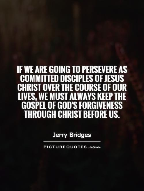 If we are going to persevere as committed disciples of Jesus Christ over the course of our lives, we must always keep the gospel of God's forgiveness through Christ before us Picture Quote #1