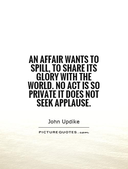 An affair wants to spill, to share its glory with the world. No act is so private it does not seek applause Picture Quote #1