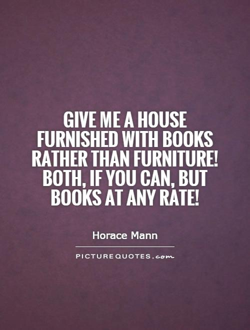 Give me a house furnished with books rather than furniture! Both, if you can, but books at any rate! Picture Quote #1