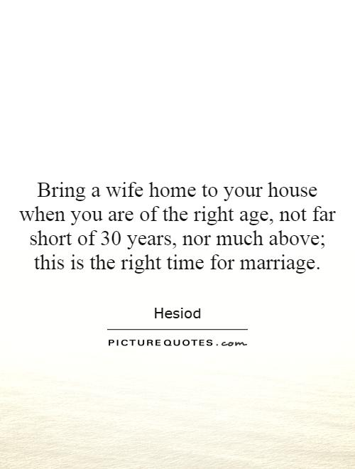 Bring a wife home to your house when you are of the right age, not far short of 30 years, nor much above; this is the right time for marriage Picture Quote #1