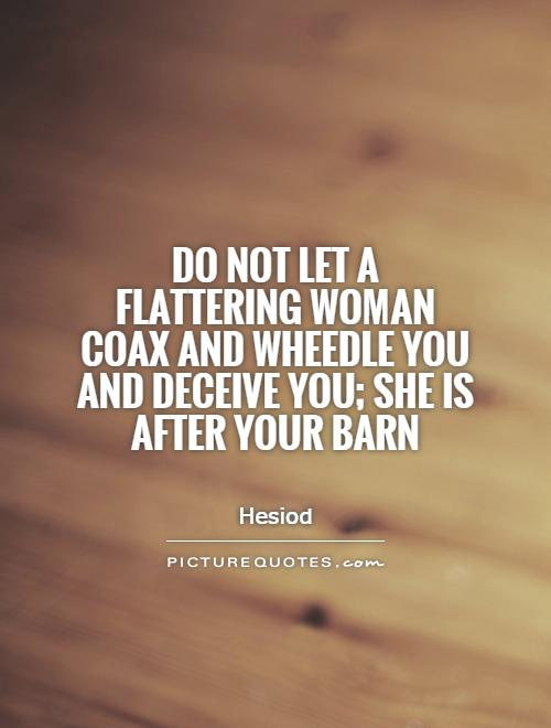 Do not let a flattering woman coax and wheedle you and deceive you; she is after your barn Picture Quote #1