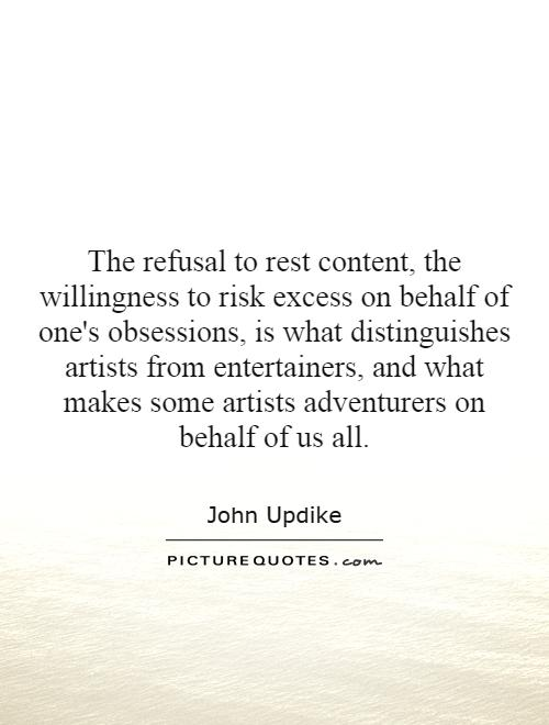 The refusal to rest content, the willingness to risk excess on behalf of one's obsessions, is what distinguishes artists from entertainers, and what makes some artists adventurers on behalf of us all Picture Quote #1