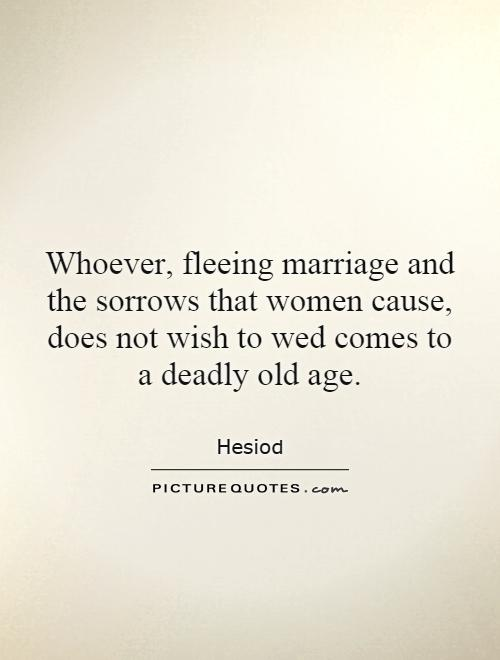 Whoever, fleeing marriage and the sorrows that women cause, does not wish to wed comes to a deadly old age Picture Quote #1