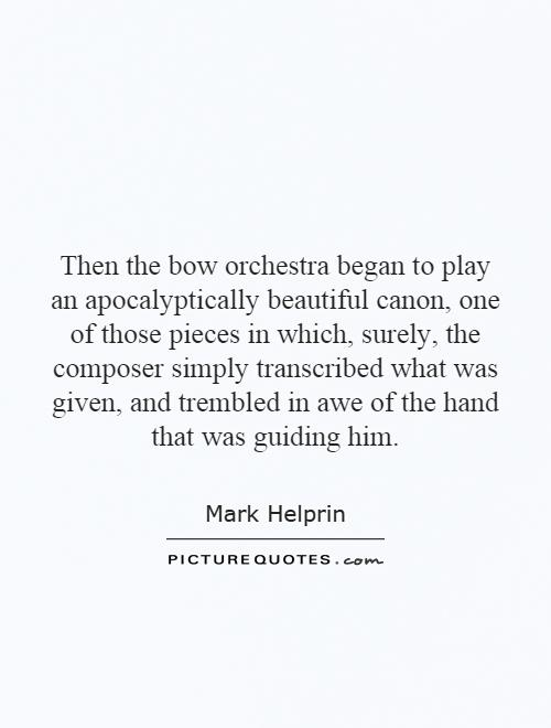 Then the bow orchestra began to play an apocalyptically beautiful canon, one of those pieces in which, surely, the composer simply transcribed what was given, and trembled in awe of the hand that was guiding him Picture Quote #1