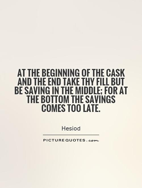 At the beginning of the cask and the end take thy fill but be saving in the middle; for at the bottom the savings comes too late Picture Quote #1