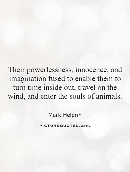 Their powerlessness, innocence, and imagination fused to enable them to turn time inside out, travel on the wind, and enter the souls of animals Picture Quote #1