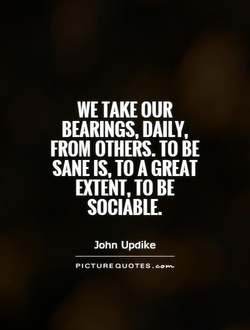 We take our bearings, daily, from others. To be sane is, to a great extent, to be sociable Picture Quote #1