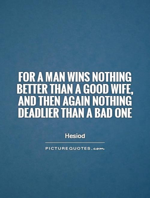 For a man wins nothing better than a good wife, and then again nothing deadlier than a bad one Picture Quote #1