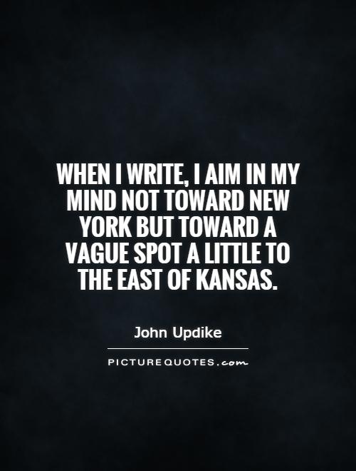 When I write, I aim in my mind not toward New York but toward a vague spot a little to the east of Kansas Picture Quote #1