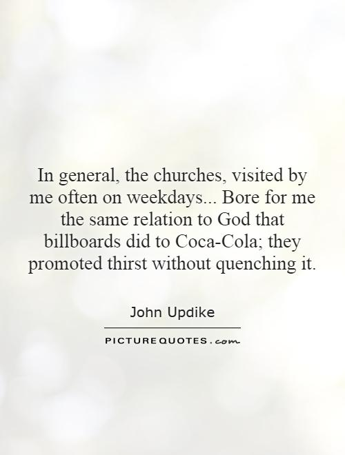 In general, the churches, visited by me often on weekdays... Bore for me the same relation to God that billboards did to Coca-Cola; they promoted thirst without quenching it Picture Quote #1