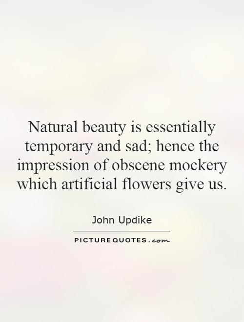Natural beauty is essentially temporary and sad; hence the impression of obscene mockery which artificial flowers give us Picture Quote #1