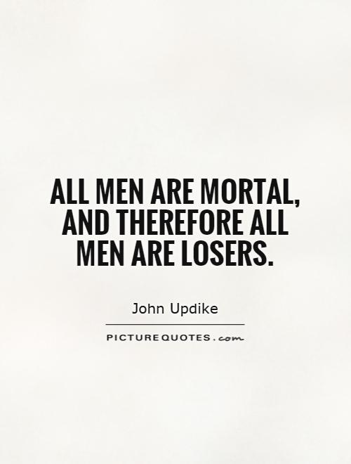 All men are mortal, and therefore all men are losers Picture Quote #1