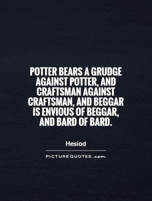 Potter bears a grudge against potter, and craftsman against craftsman, and beggar is envious of beggar, and bard of bard Picture Quote #1