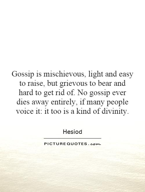 Gossip is mischievous, light and easy to raise, but grievous to bear and hard to get rid of. No gossip ever dies away entirely, if many people voice it: it too is a kind of divinity Picture Quote #1