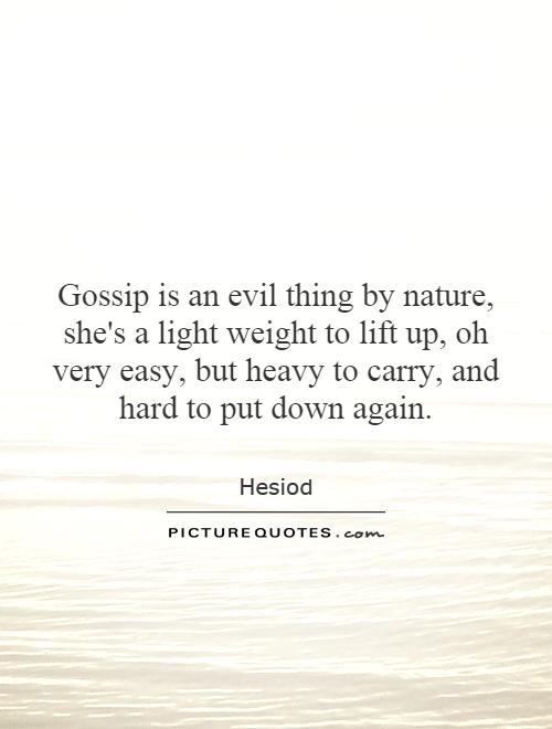 Gossip is an evil thing by nature, she's a light weight to lift up, oh very easy, but heavy to carry, and hard to put down again Picture Quote #1