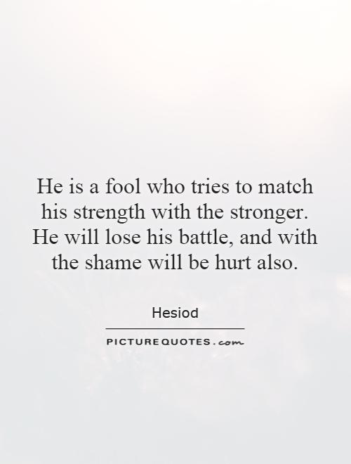 He is a fool who tries to match his strength with the stronger. He will lose his battle, and with the shame will be hurt also Picture Quote #1