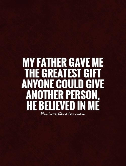 My father gave me the greatest gift anyone could give another person, he believed in me Picture Quote #1