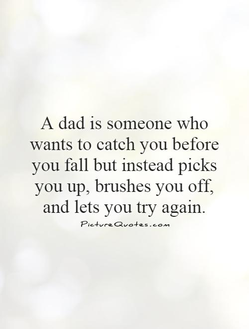 A dad is someone who wants to catch you before you fall but instead picks you up, brushes you off, and lets you try again Picture Quote #1