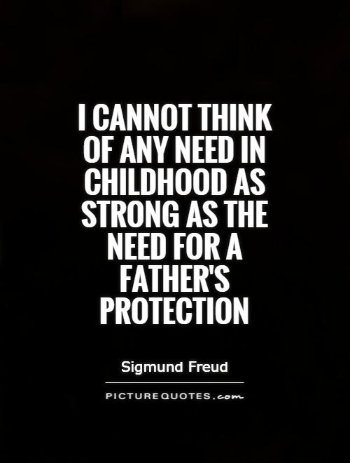I cannot think of any need in childhood as strong as the need for a father's protection Picture Quote #1