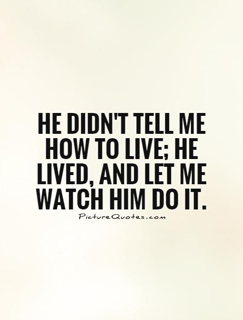 He didn't tell me how to live; he lived, and let me watch him do it Picture Quote #1