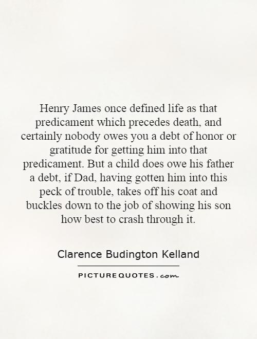 Henry James once defined life as that predicament which precedes death, and certainly nobody owes you a debt of honor or gratitude for getting him into that predicament. But a child does owe his father a debt, if Dad, having gotten him into this peck of trouble, takes off his coat and buckles down to the job of showing his son how best to crash through it Picture Quote #1